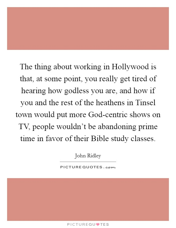 The thing about working in Hollywood is that, at some point, you really get tired of hearing how godless you are, and how if you and the rest of the heathens in Tinsel town would put more God-centric shows on TV, people wouldn't be abandoning prime time in favor of their Bible study classes Picture Quote #1