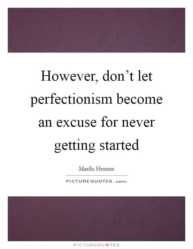 However, don't let perfectionism become an excuse for never getting started Picture Quote #1