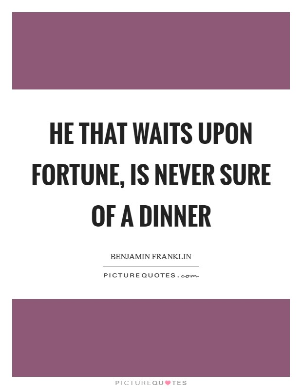 He that waits upon fortune, is never sure of a dinner Picture Quote #1