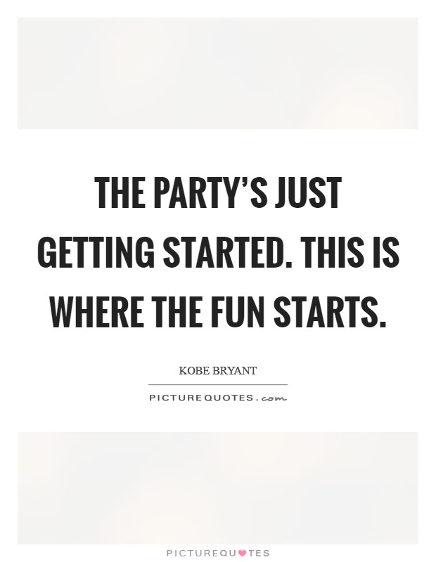 The party's just getting started. This is where the fun starts. Picture Quote #1