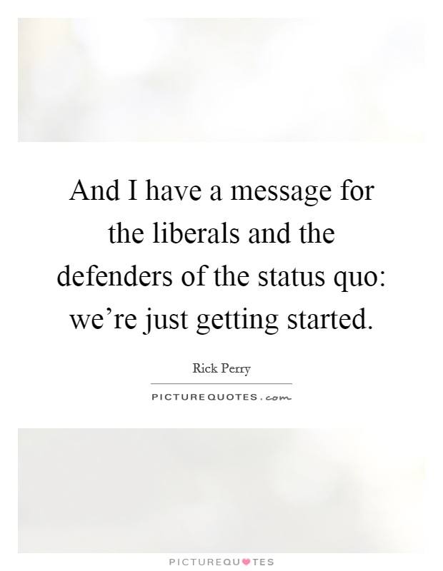 And I have a message for the liberals and the defenders of the status quo: we're just getting started Picture Quote #1