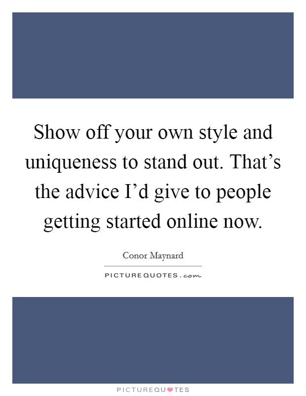 Show off your own style and uniqueness to stand out. That's the advice I'd give to people getting started online now Picture Quote #1