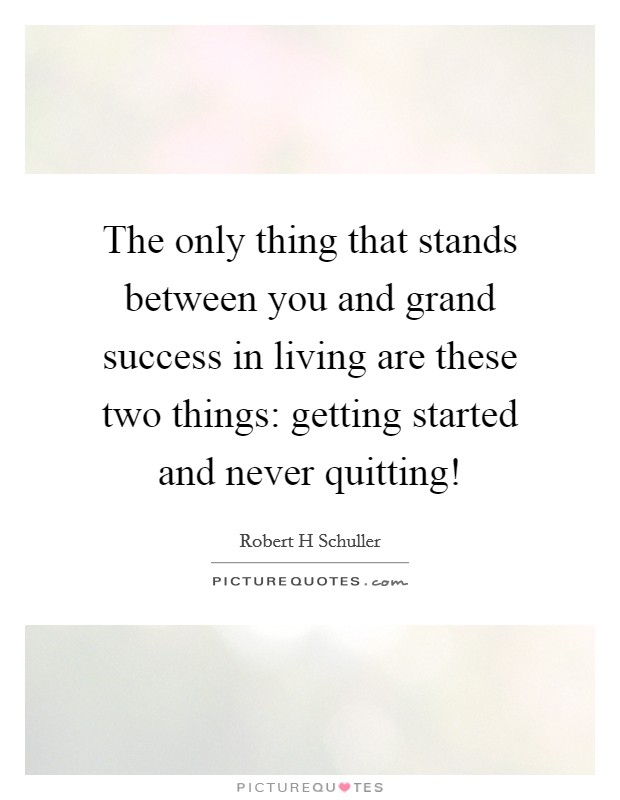 The only thing that stands between you and grand success in living are these two things: getting started and never quitting! Picture Quote #1