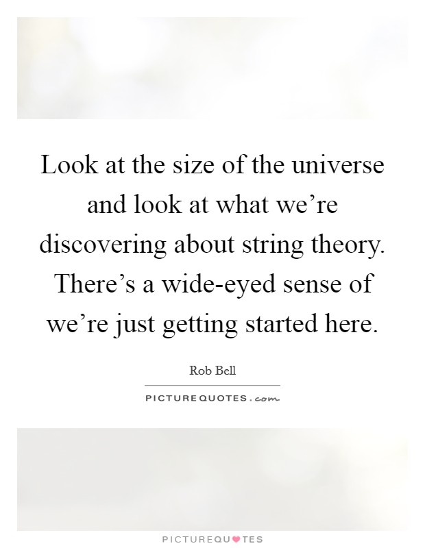 Look at the size of the universe and look at what we're discovering about string theory. There's a wide-eyed sense of we're just getting started here Picture Quote #1