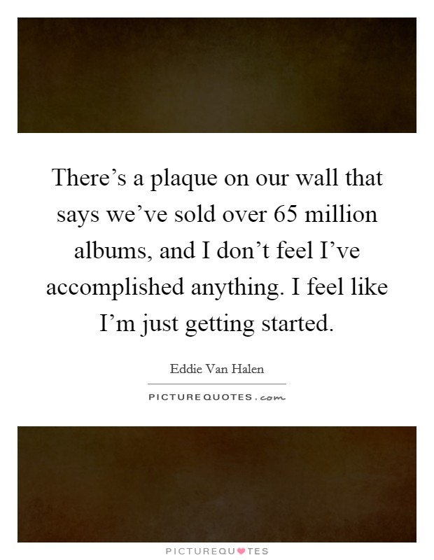 There's a plaque on our wall that says we've sold over 65 million albums, and I don't feel I've accomplished anything. I feel like I'm just getting started Picture Quote #1