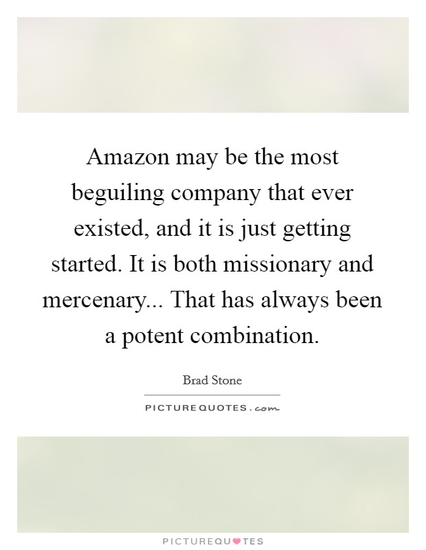 Amazon may be the most beguiling company that ever existed, and it is just getting started. It is both missionary and mercenary... That has always been a potent combination Picture Quote #1