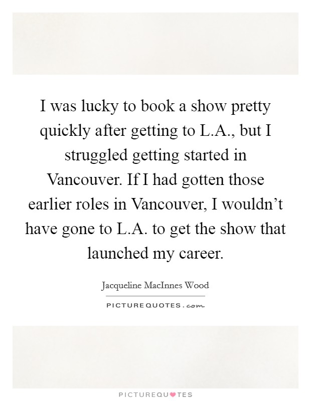 I was lucky to book a show pretty quickly after getting to L.A., but I struggled getting started in Vancouver. If I had gotten those earlier roles in Vancouver, I wouldn't have gone to L.A. to get the show that launched my career Picture Quote #1