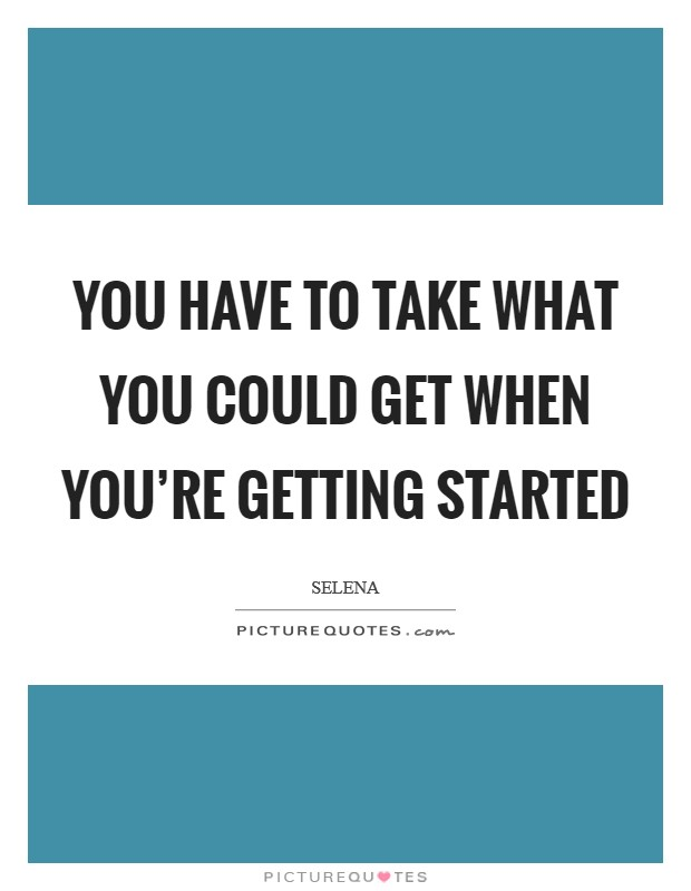 You have to take what you could get when you're getting started Picture Quote #1