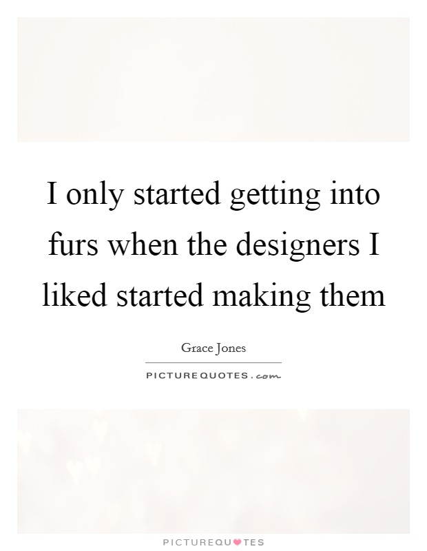 I only started getting into furs when the designers I liked started making them Picture Quote #1
