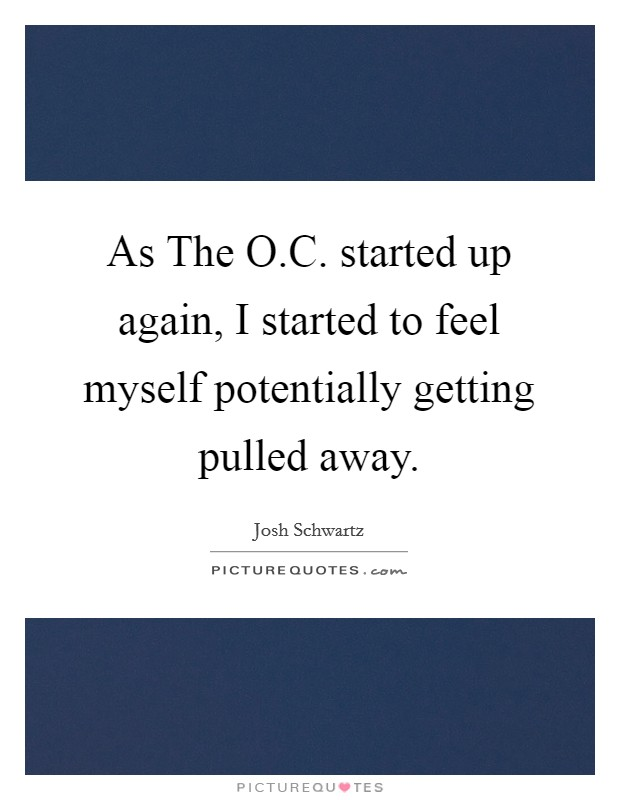 As The O.C. started up again, I started to feel myself potentially getting pulled away Picture Quote #1