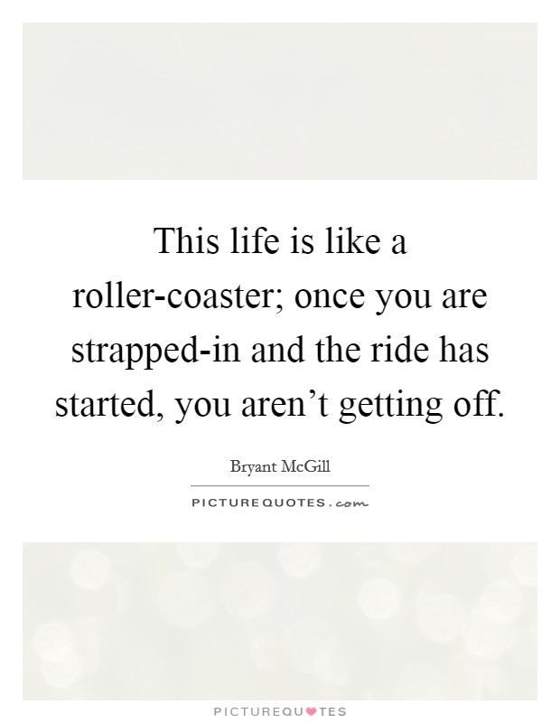 This life is like a roller-coaster; once you are strapped-in and the ride has started, you aren't getting off Picture Quote #1
