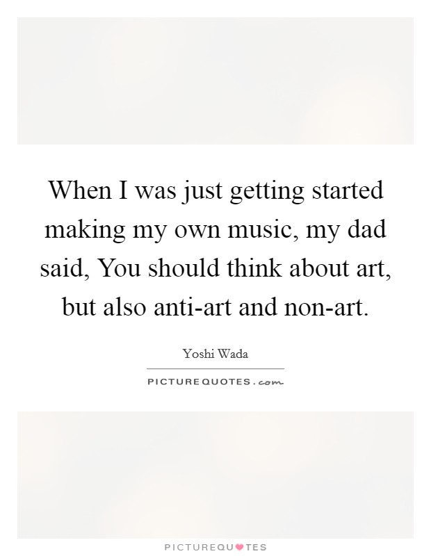 When I was just getting started making my own music, my dad said, You should think about art, but also anti-art and non-art Picture Quote #1