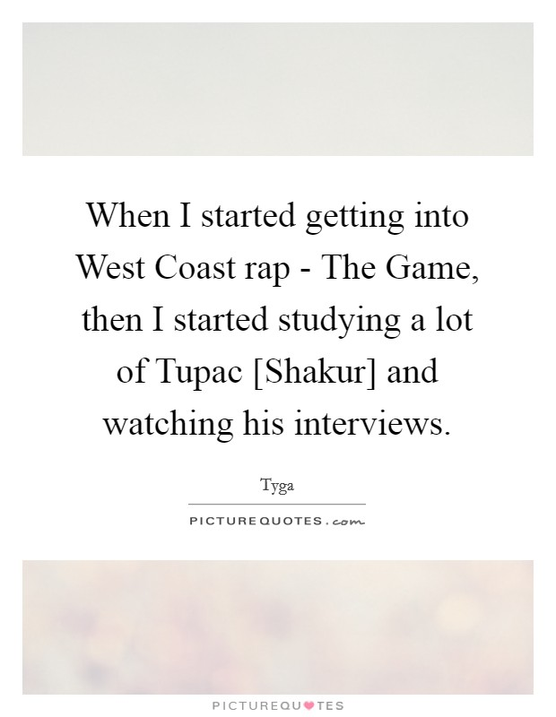When I started getting into West Coast rap - The Game, then I started studying a lot of Tupac [Shakur] and watching his interviews Picture Quote #1