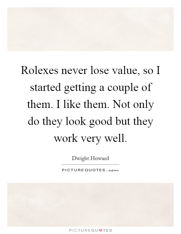 Rolexes never lose value, so I started getting a couple of them. I like them. Not only do they look good but they work very well Picture Quote #1