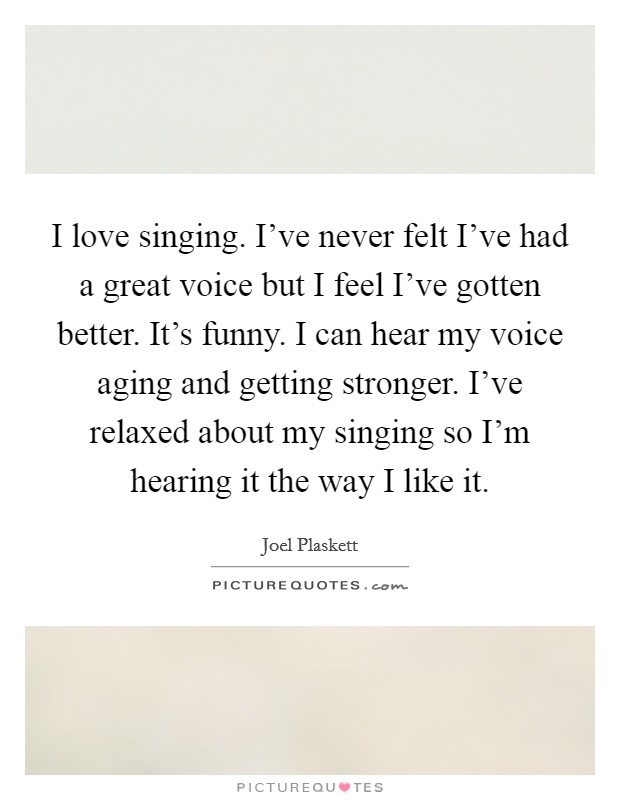 I love singing. I've never felt I've had a great voice but I feel I've gotten better. It's funny. I can hear my voice aging and getting stronger. I've relaxed about my singing so I'm hearing it the way I like it Picture Quote #1