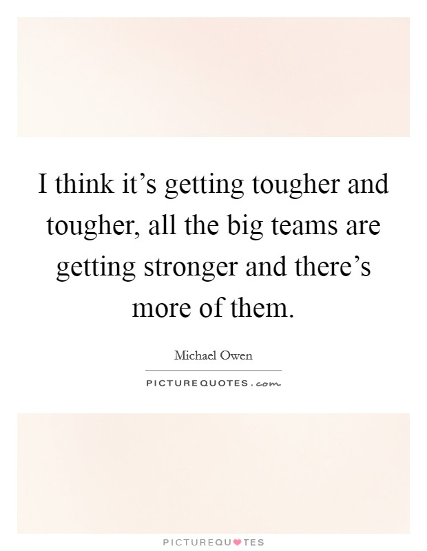 I think it's getting tougher and tougher, all the big teams are getting stronger and there's more of them. Picture Quote #1