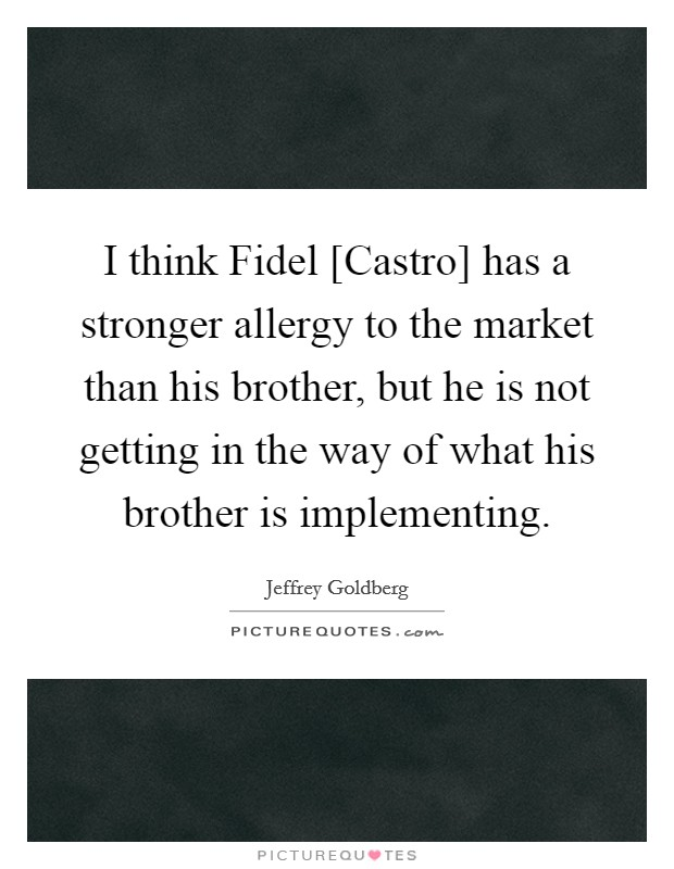 I think Fidel [Castro] has a stronger allergy to the market than his brother, but he is not getting in the way of what his brother is implementing Picture Quote #1