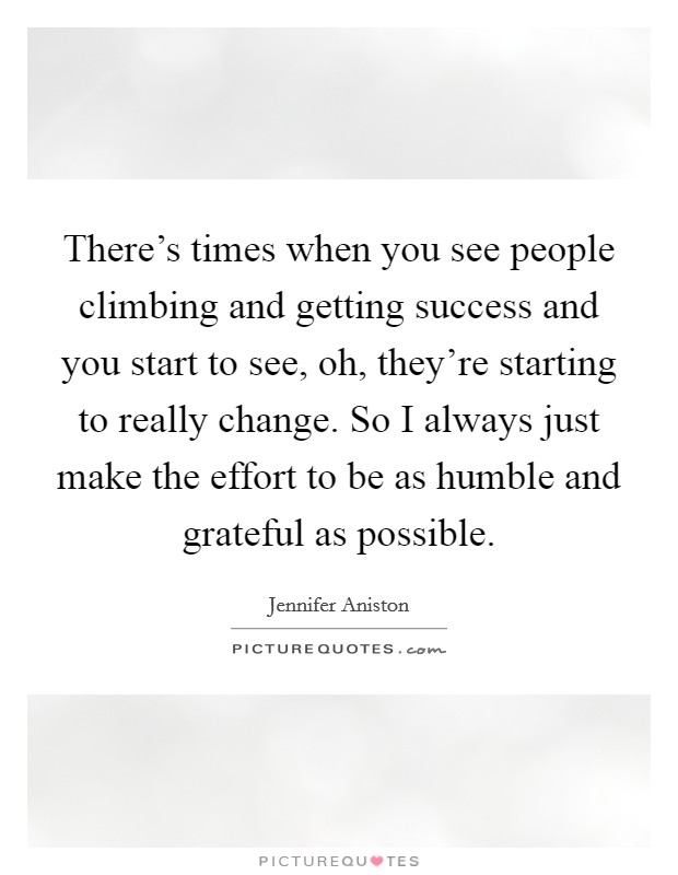 There's times when you see people climbing and getting success and you start to see, oh, they're starting to really change. So I always just make the effort to be as humble and grateful as possible Picture Quote #1