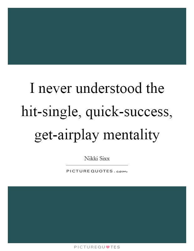 I never understood the hit-single, quick-success, get-airplay mentality Picture Quote #1