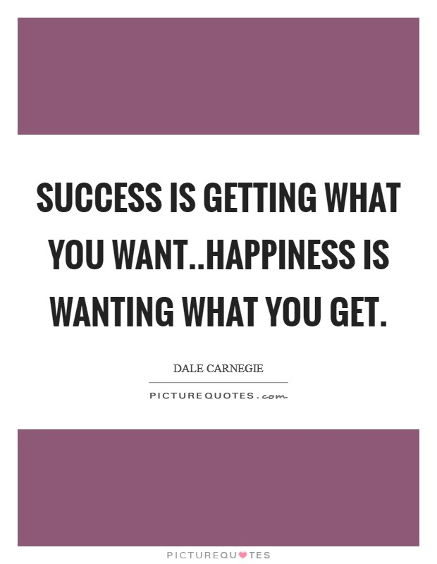 Success is getting what you want..Happiness is wanting what you get Picture Quote #1