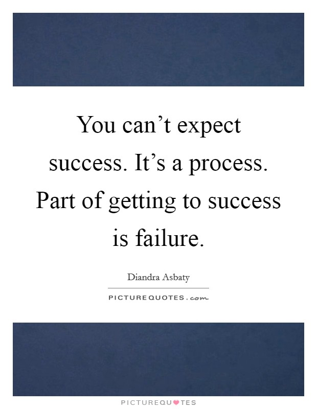 You can't expect success. It's a process. Part of getting to success is failure Picture Quote #1