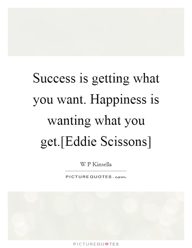 Success is getting what you want. Happiness is wanting what you get.[Eddie Scissons] Picture Quote #1