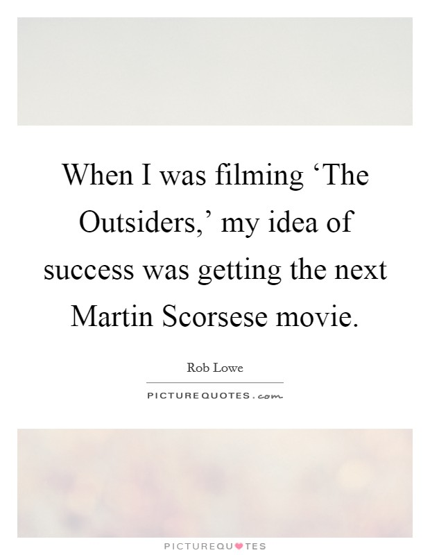 When I was filming 'The Outsiders,' my idea of success was getting the next Martin Scorsese movie Picture Quote #1