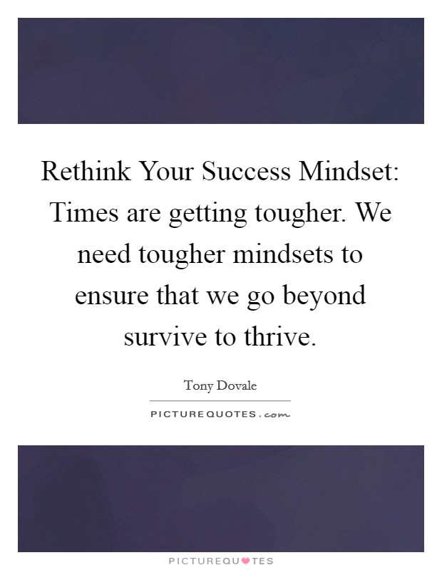 Rethink Your Success Mindset: Times are getting tougher. We need tougher mindsets to ensure that we go beyond survive to thrive Picture Quote #1