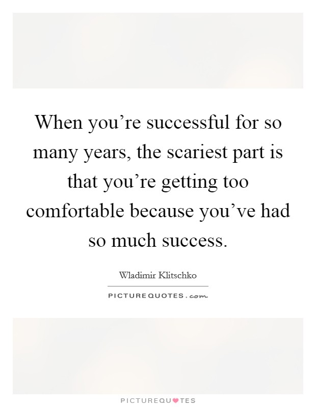 When you're successful for so many years, the scariest part is that you're getting too comfortable because you've had so much success Picture Quote #1