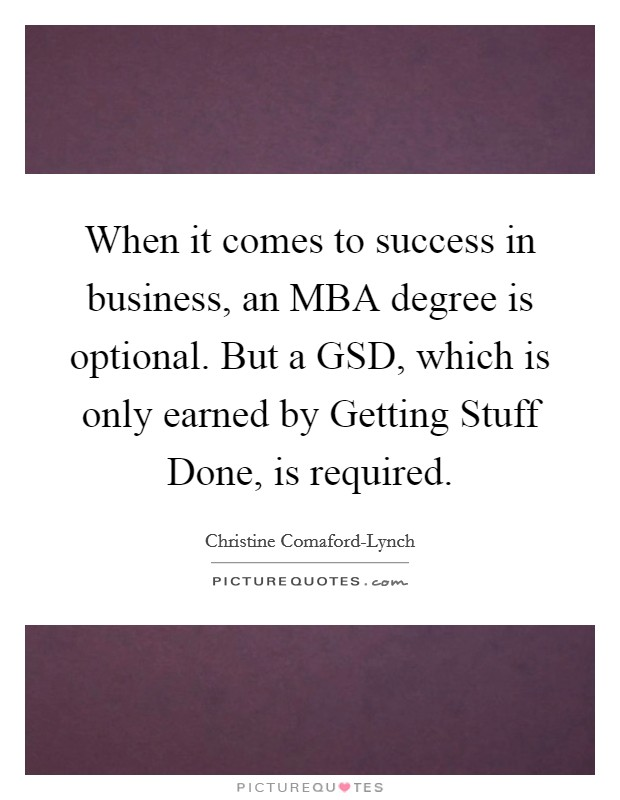 When it comes to success in business, an MBA degree is optional. But a GSD, which is only earned by Getting Stuff Done, is required Picture Quote #1