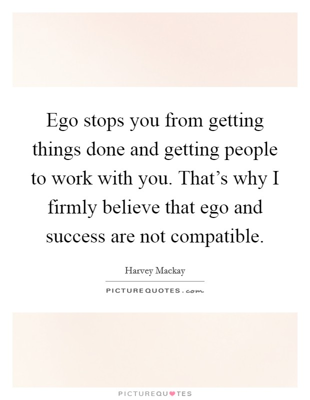 Ego stops you from getting things done and getting people to work with you. That's why I firmly believe that ego and success are not compatible Picture Quote #1