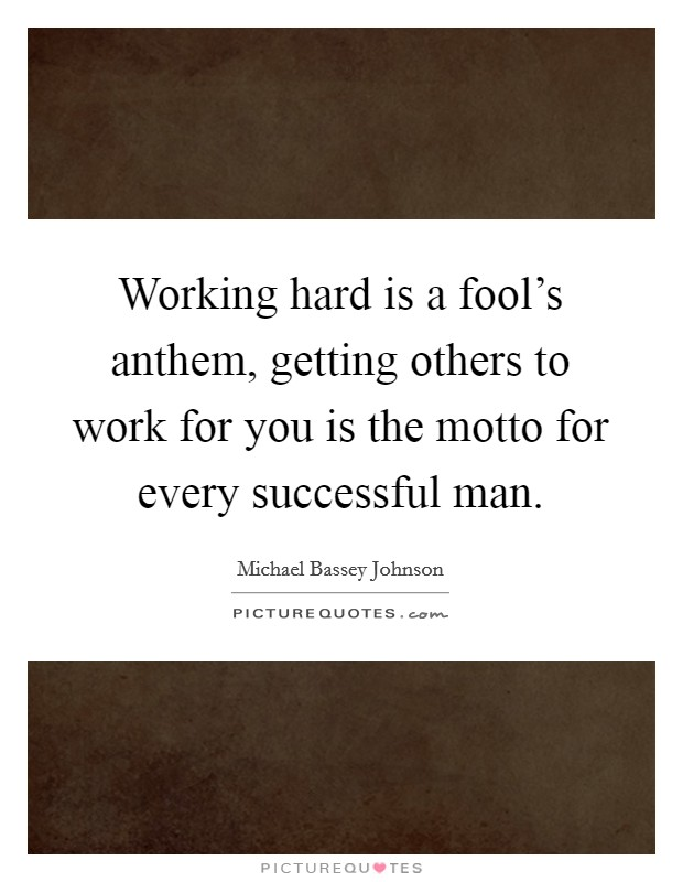 Working hard is a fool's anthem, getting others to work for you is the motto for every successful man Picture Quote #1