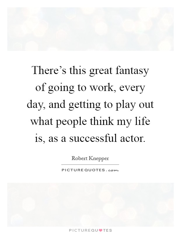 There's this great fantasy of going to work, every day, and getting to play out what people think my life is, as a successful actor Picture Quote #1