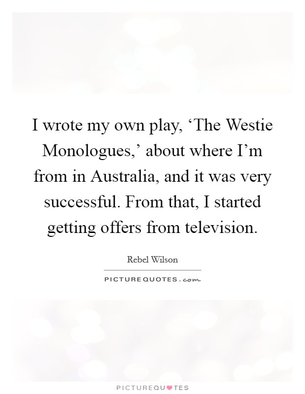 I wrote my own play, 'The Westie Monologues,' about where I'm from in Australia, and it was very successful. From that, I started getting offers from television Picture Quote #1