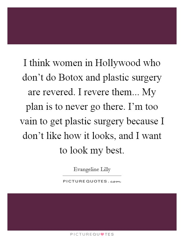 I think women in Hollywood who don't do Botox and plastic surgery are revered. I revere them... My plan is to never go there. I'm too vain to get plastic surgery because I don't like how it looks, and I want to look my best Picture Quote #1