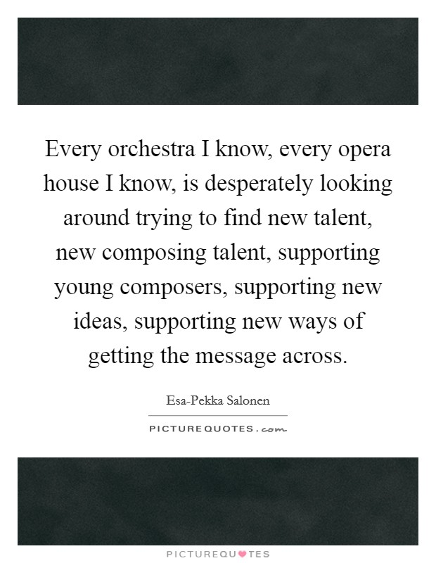 Every orchestra I know, every opera house I know, is desperately looking around trying to find new talent, new composing talent, supporting young composers, supporting new ideas, supporting new ways of getting the message across Picture Quote #1