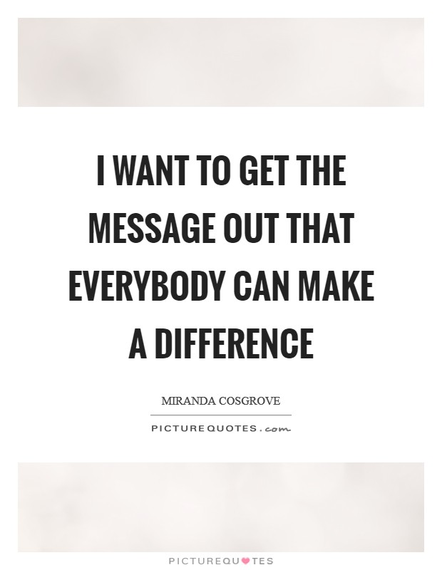 I want to get the message out that everybody can make a difference Picture Quote #1