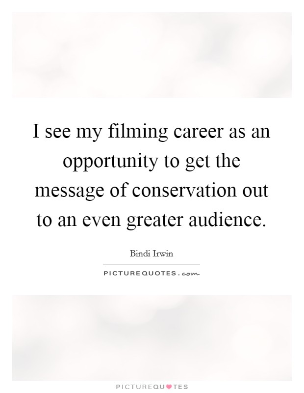 I see my filming career as an opportunity to get the message of conservation out to an even greater audience Picture Quote #1