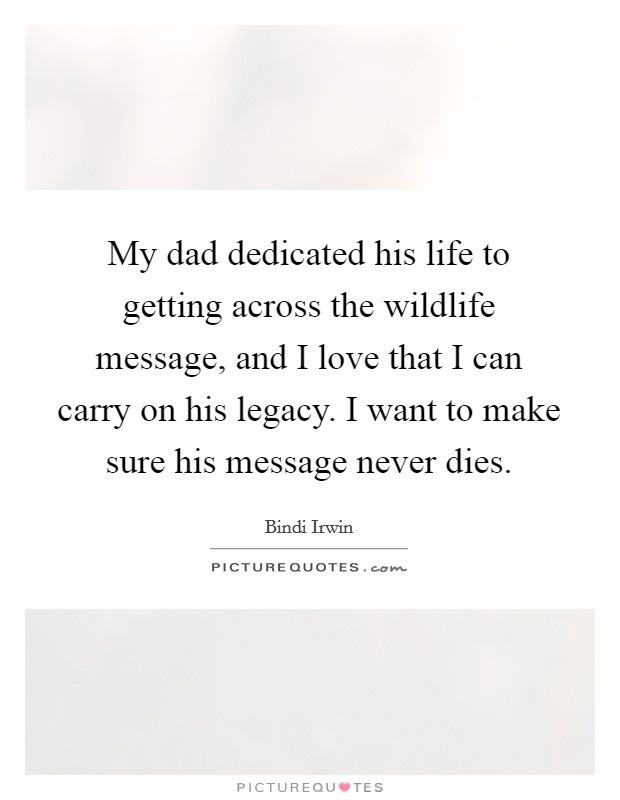 My dad dedicated his life to getting across the wildlife message, and I love that I can carry on his legacy. I want to make sure his message never dies Picture Quote #1
