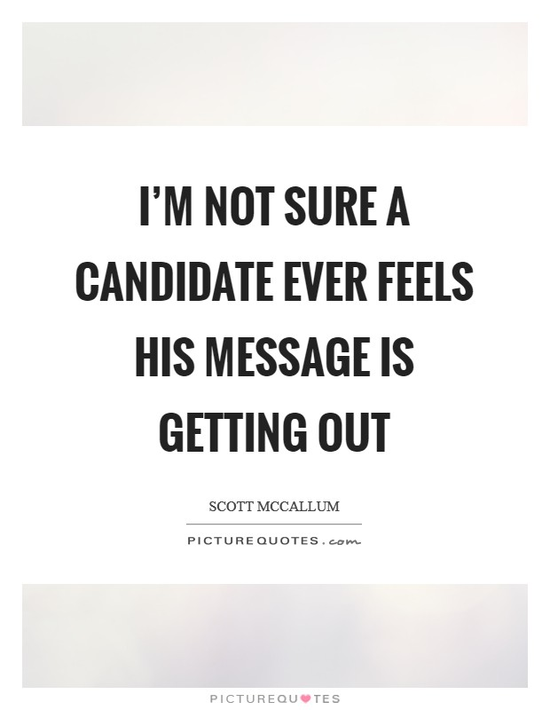 I'm not sure a candidate ever feels his message is getting out Picture Quote #1