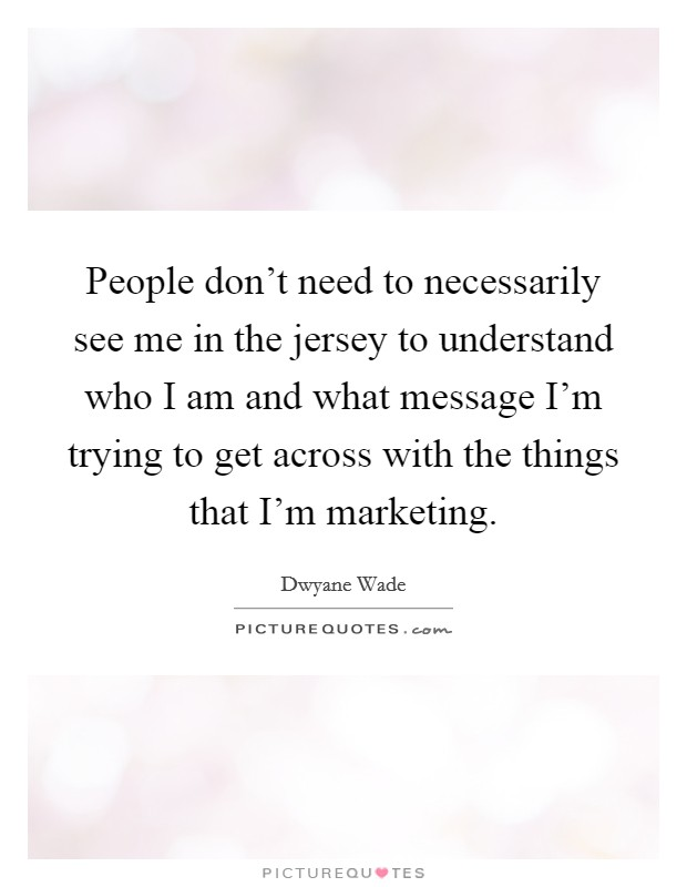 People don't need to necessarily see me in the jersey to understand who I am and what message I'm trying to get across with the things that I'm marketing Picture Quote #1