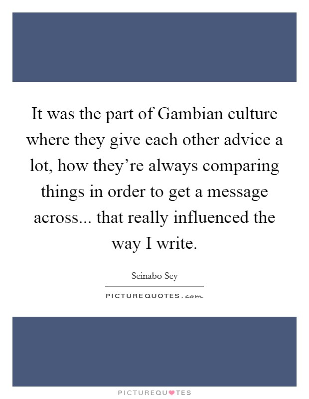 It was the part of Gambian culture where they give each other advice a lot, how they're always comparing things in order to get a message across... that really influenced the way I write Picture Quote #1