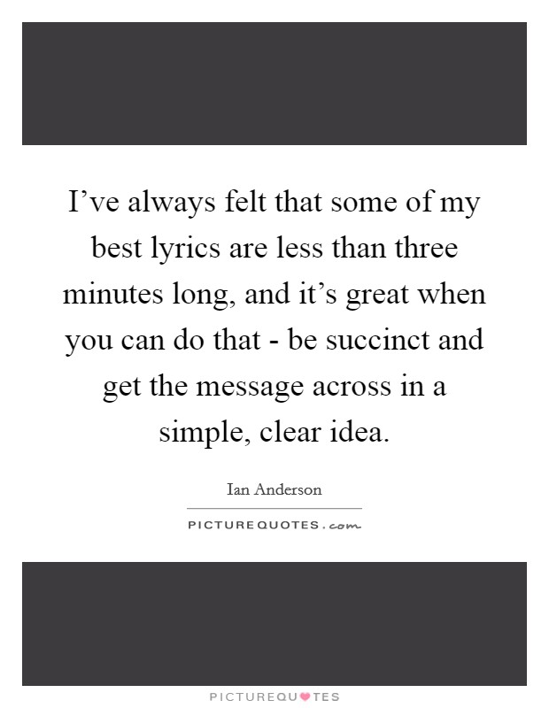 I've always felt that some of my best lyrics are less than three minutes long, and it's great when you can do that - be succinct and get the message across in a simple, clear idea Picture Quote #1