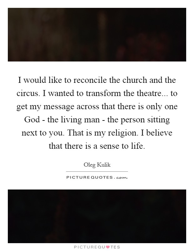 I would like to reconcile the church and the circus. I wanted to transform the theatre... to get my message across that there is only one God - the living man - the person sitting next to you. That is my religion. I believe that there is a sense to life Picture Quote #1