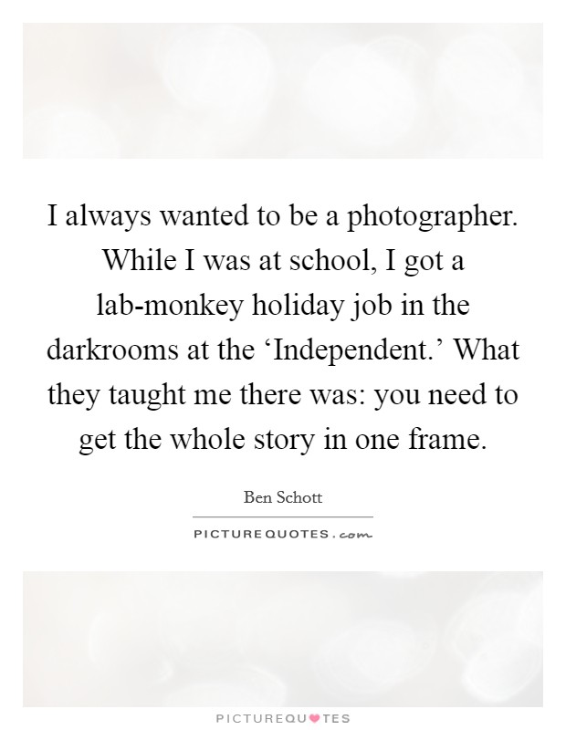 I always wanted to be a photographer. While I was at school, I got a lab-monkey holiday job in the darkrooms at the 'Independent.' What they taught me there was: you need to get the whole story in one frame Picture Quote #1