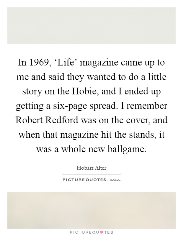 In 1969, 'Life' magazine came up to me and said they wanted to do a little story on the Hobie, and I ended up getting a six-page spread. I remember Robert Redford was on the cover, and when that magazine hit the stands, it was a whole new ballgame Picture Quote #1