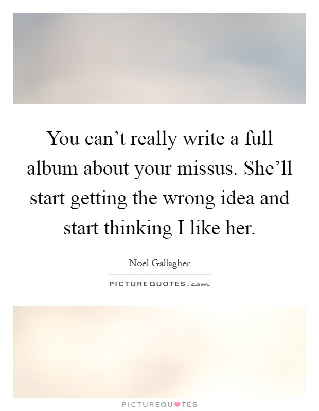 You can't really write a full album about your missus. She'll start getting the wrong idea and start thinking I like her Picture Quote #1