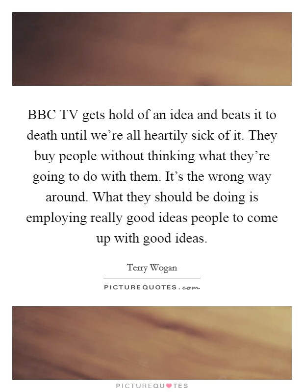 BBC TV gets hold of an idea and beats it to death until we're all heartily sick of it. They buy people without thinking what they're going to do with them. It's the wrong way around. What they should be doing is employing really good ideas people to come up with good ideas Picture Quote #1