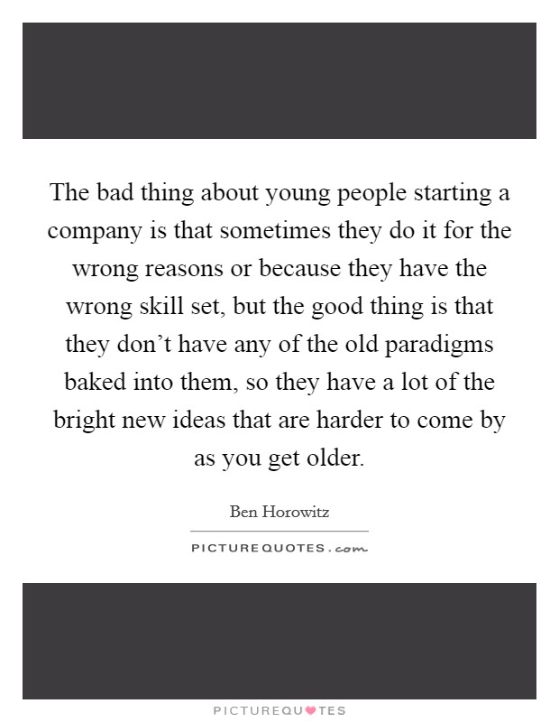 The bad thing about young people starting a company is that sometimes they do it for the wrong reasons or because they have the wrong skill set, but the good thing is that they don't have any of the old paradigms baked into them, so they have a lot of the bright new ideas that are harder to come by as you get older Picture Quote #1