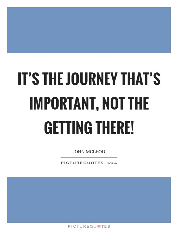 It's the journey that's important, not the getting there! Picture Quote #1
